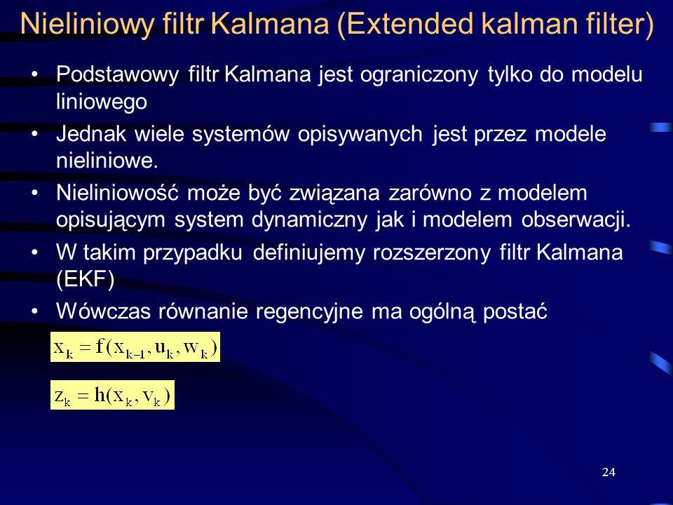 24 Nieliniowy filtr Kalmana (Extended kalman filter) Podstawowy filtr Kalmana jest ograniczony tylko do modelu liniowego Jednak wiele systemów opisywa