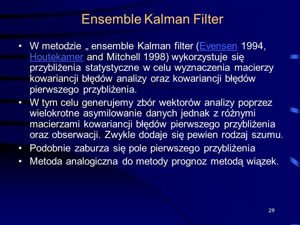 29 W metodzie ensemble Kalman filter (Evensen 1994, Houtekamer and Mitchell 1998) wykorzystuje się przybliżenia statystyczne w celu wyznaczenia macier