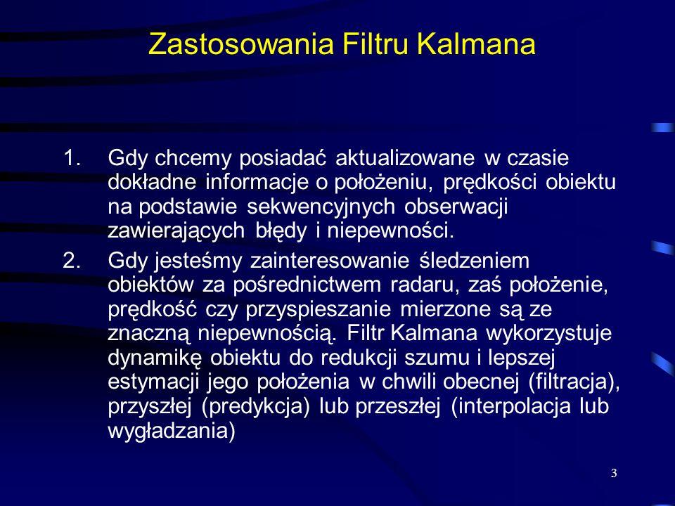 3 Zastosowania Filtru Kalmana 1.Gdy chcemy posiadać aktualizowane w czasie dokładne informacje o położeniu, prędkości obiektu na podstawie sekwencyjny