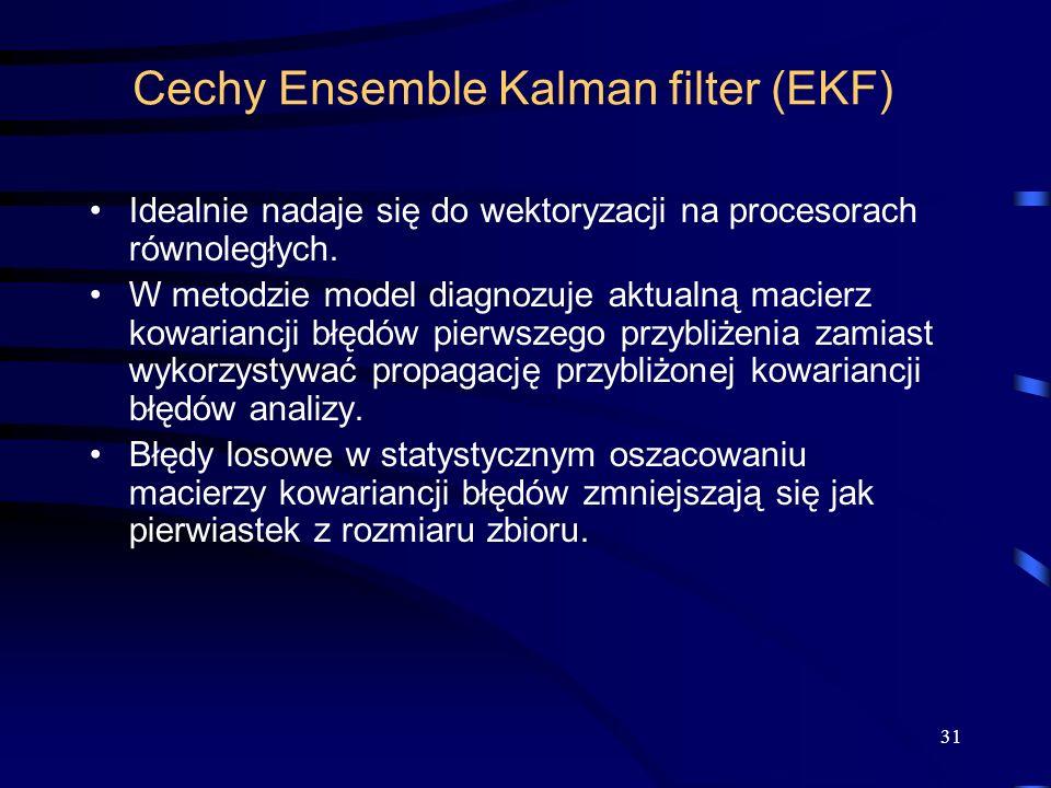 31 Cechy Ensemble Kalman filter (EKF) Idealnie nadaje się do wektoryzacji na procesorach równoległych. W metodzie model diagnozuje aktualną macierz ko