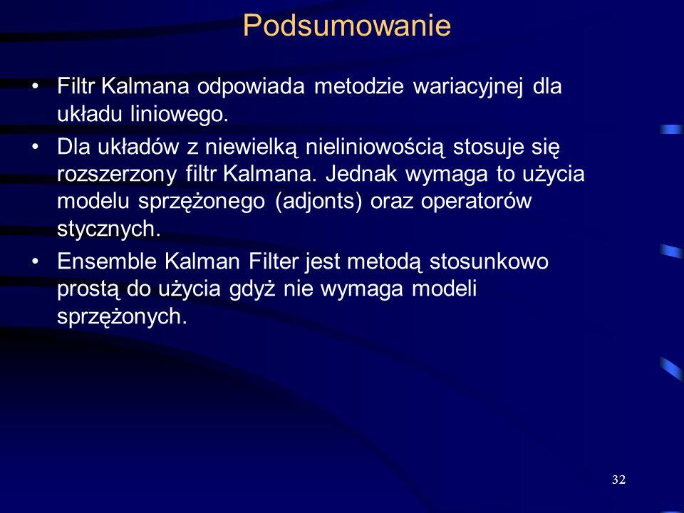 32 Podsumowanie Filtr Kalmana odpowiada metodzie wariacyjnej dla układu liniowego. Dla układów z niewielką nieliniowością stosuje się rozszerzony filt