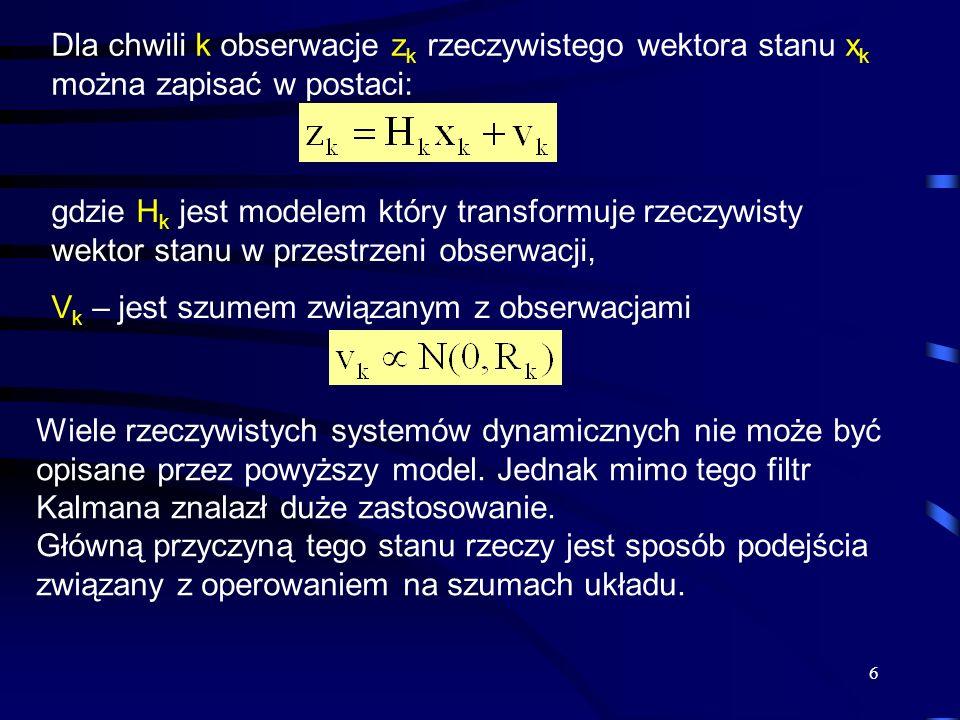 6 Dla chwili k obserwacje z k rzeczywistego wektora stanu x k można zapisać w postaci: gdzie H k jest modelem który transformuje rzeczywisty wektor st