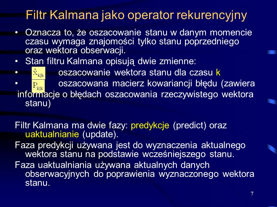 7 Filtr Kalmana jako operator rekurencyjny Oznacza to, że oszacowanie stanu w danym momencie czasu wymaga znajomości tylko stanu poprzedniego oraz wek