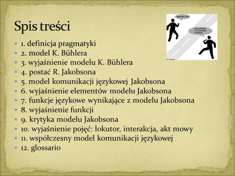 1. definicja pragmatyki 2. model K. Bühlera 3. wyjaśnienie modelu K. Bühlera 4. postać R. Jakobsona 5. model komunikacji językowej Jakobsona 6. wyjaśn