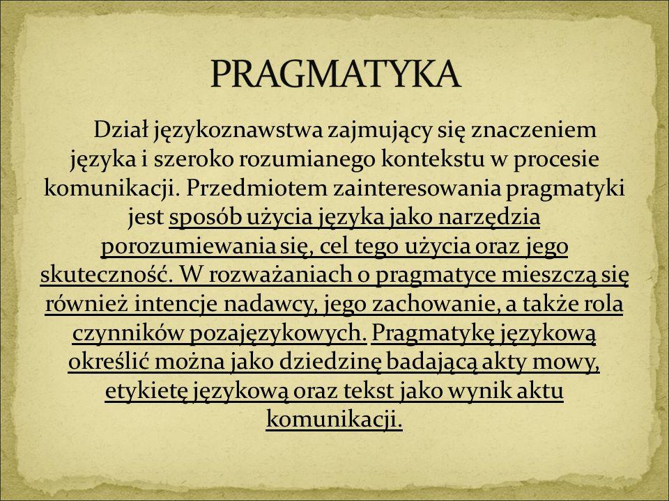 Dział językoznawstwa zajmujący się znaczeniem języka i szeroko rozumianego kontekstu w procesie komunikacji. Przedmiotem zainteresowania pragmatyki je