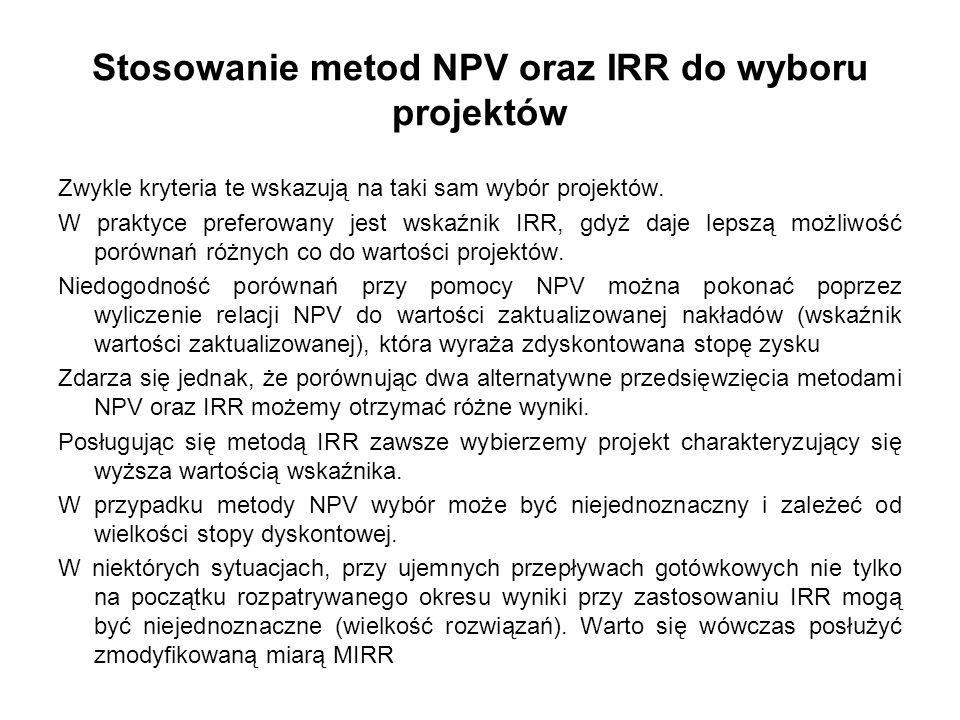 Stosowanie metod NPV oraz IRR do wyboru projektów Zwykle kryteria te wskazują na taki sam wybór projektów. W praktyce preferowany jest wskaźnik IRR, g