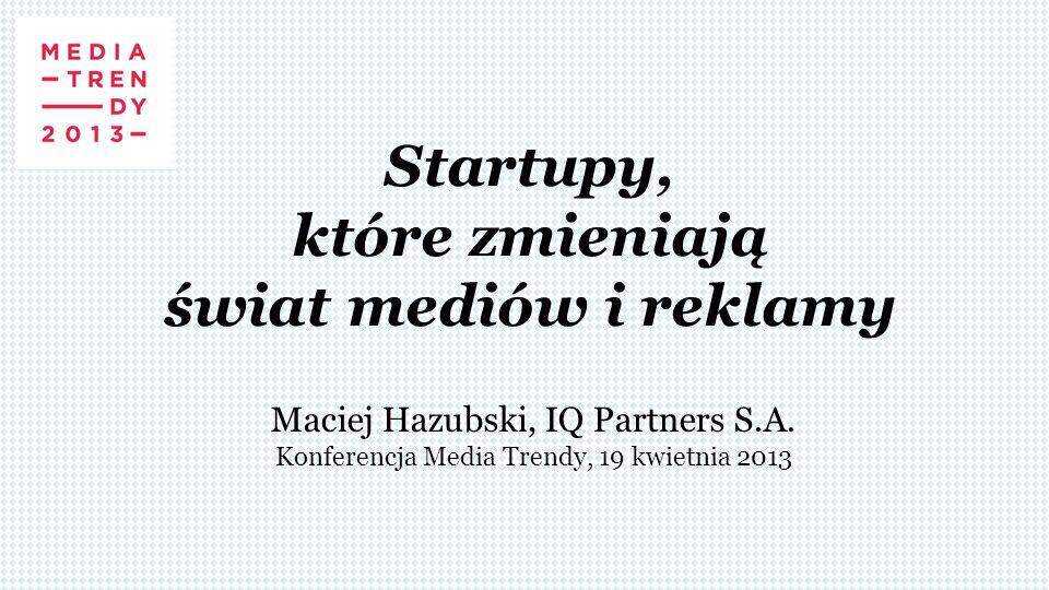 Startupy, które zmieniają świat mediów i reklamy Maciej Hazubski, IQ Partners S.A. Konferencja Media Trendy, 19 kwietnia 2013