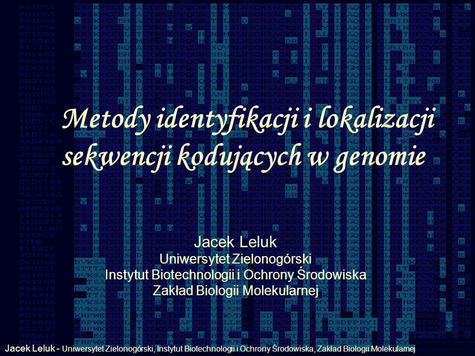 Metody identyfikacji i lokalizacji sekwencji kodujących w genomie Jacek Leluk - Uniwersytet Zielonogórski, Instytut Biotechnologii i Ochrony Środowiska, Zakład Biologii Molekularnej Jacek Leluk Uniwersytet Zielonogórski Instytut Biotechnologii i Ochrony Środowiska Zakład Biologii Molekularnej