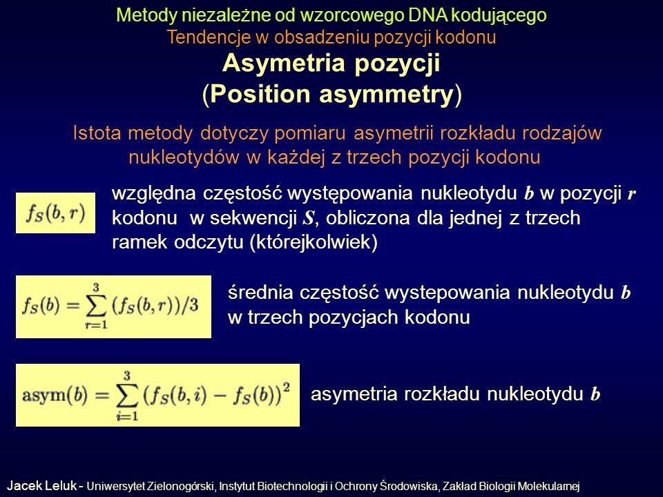 Asymetria pozycji (Position asymmetry) Metody niezależne od wzorcowego DNA kodującego Tendencje w obsadzeniu pozycji kodonu Istota metody dotyczy pomiaru asymetrii rozkładu rodzajów nukleotydów w każdej z trzech pozycji kodonu względna częstość występowania nukleotydu b w pozycji r kodonu w sekwencji S, obliczona dla jednej z trzech ramek odczytu (którejkolwiek) średnia częstość wystepowania nukleotydu b w trzech pozycjach kodonu asymetria rozkładu nukleotydu b Jacek Leluk - Uniwersytet Zielonogórski, Instytut Biotechnologii i Ochrony Środowiska, Zakład Biologii Molekularnej