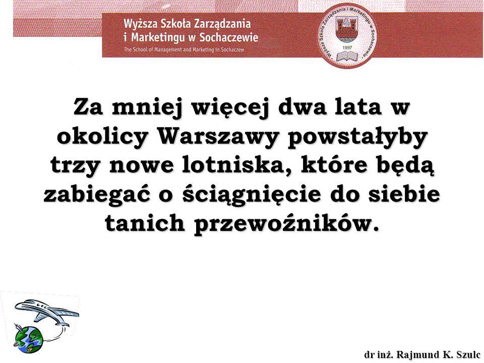 dr inż. Rajmund K. Szulc Za mniej więcej dwa lata w okolicy Warszawy powstałyby trzy nowe lotniska, które będą zabiegać o ściągnięcie do siebie tanich