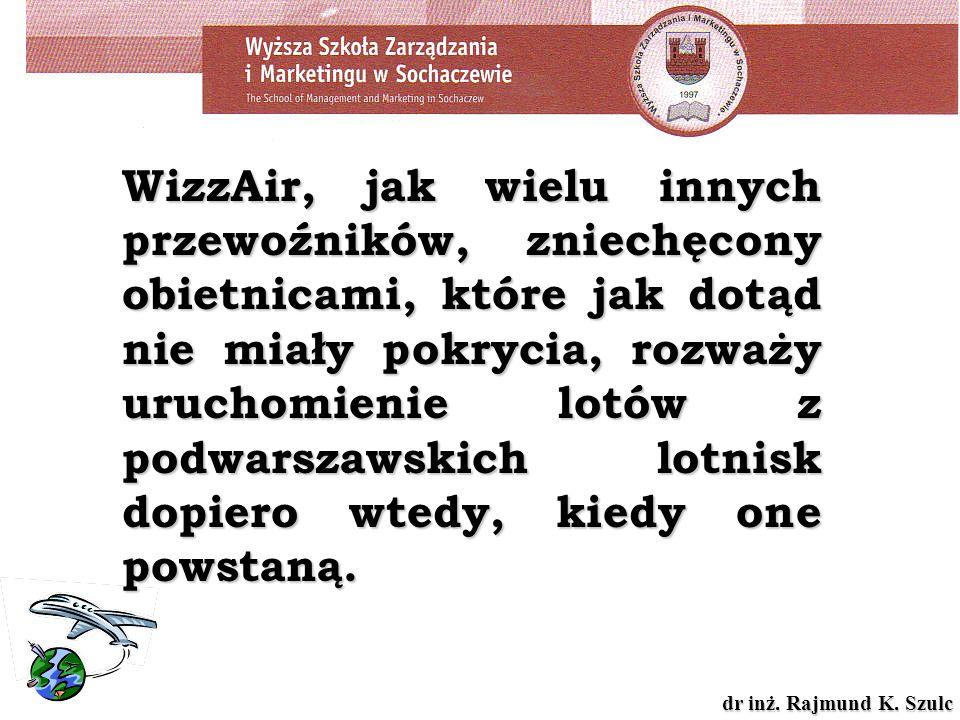 dr inż. Rajmund K. Szulc WizzAir, jak wielu innych przewoźników, zniechęcony obietnicami, które jak dotąd nie miały pokrycia, rozważy uruchomienie lot