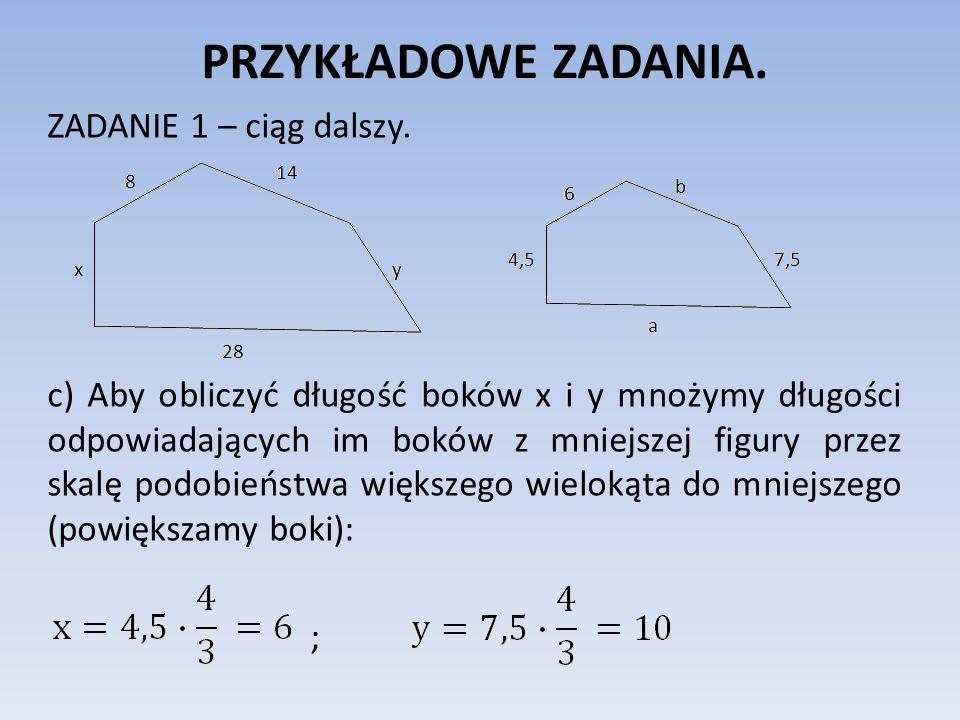 PRZYKŁADOWE ZADANIA. ZADANIE 1 – ciąg dalszy. c) Aby obliczyć długość boków x i y mnożymy długości odpowiadających im boków z mniejszej figury przez s