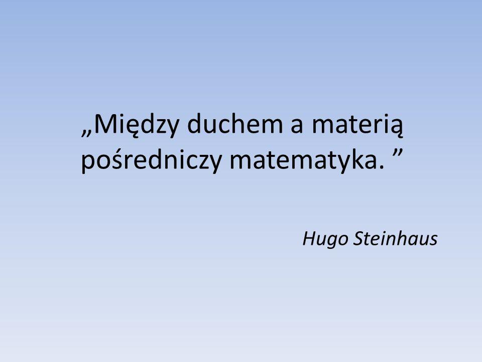 Między duchem a materią pośredniczy matematyka. Hugo Steinhaus