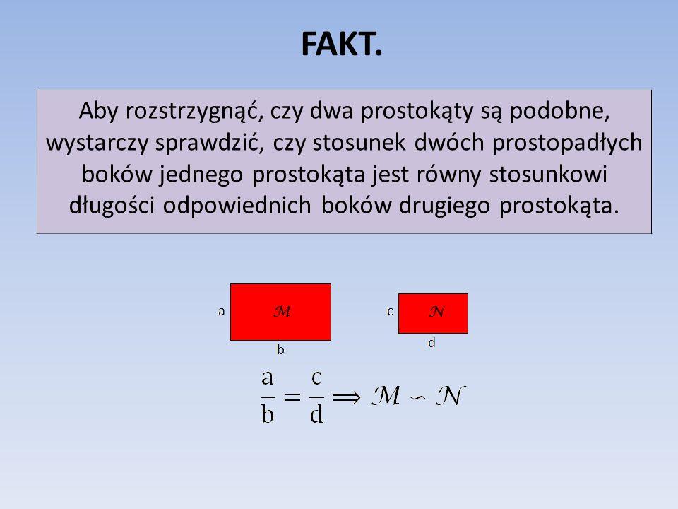 FAKT. Aby rozstrzygnąć, czy dwa prostokąty są podobne, wystarczy sprawdzić, czy stosunek dwóch prostopadłych boków jednego prostokąta jest równy stosu