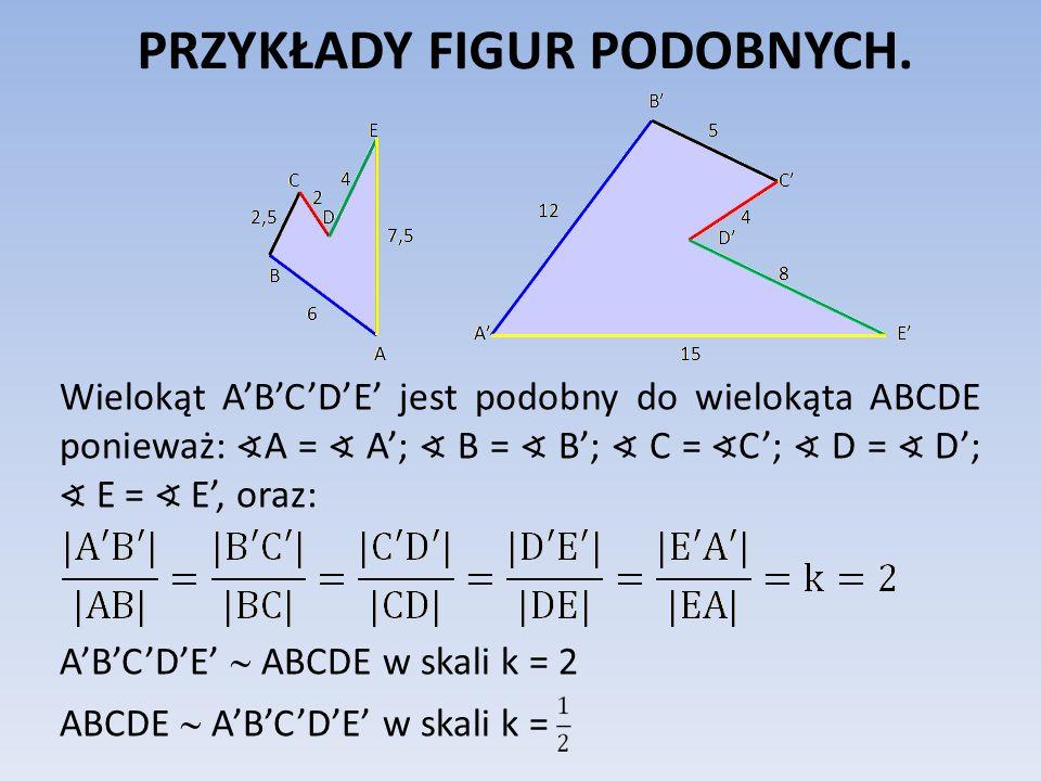 PRZYKŁADY FIGUR PODOBNYCH. Wielokąt ABCDE jest podobny do wielokąta ABCDE ponieważ: A = A; B = B; C = C; D = D; E = E, oraz: ABCDE ABCDE w skali k = 2