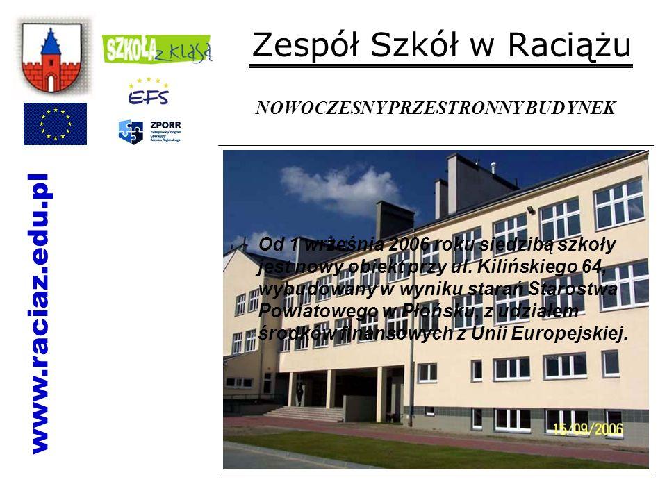 Zespół Szkół w Raciążu Od 1 września 2006 roku siedzibą szkoły jest nowy obiekt przy ul. Kilińskiego 64, wybudowany w wyniku starań Starostwa Powiatow
