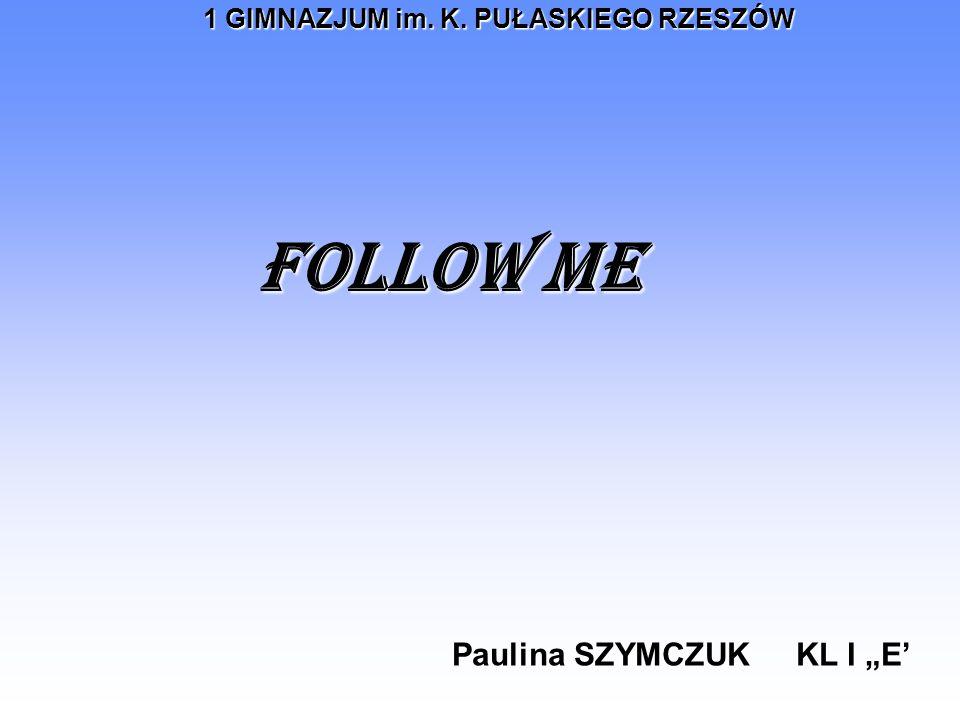 1 GIMNAZJUM im. K. PUŁASKIEGO RZESZÓW FOLLOW ME Paulina SZYMCZUK KL I E