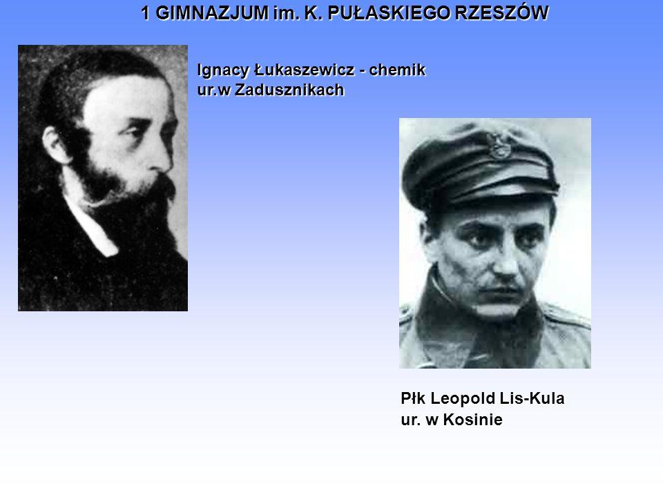 1 GIMNAZJUM im. K. PUŁASKIEGO RZESZÓW Ignacy Łukaszewicz - chemik ur.w Zadusznikach Płk Leopold Lis-Kula ur. w Kosinie