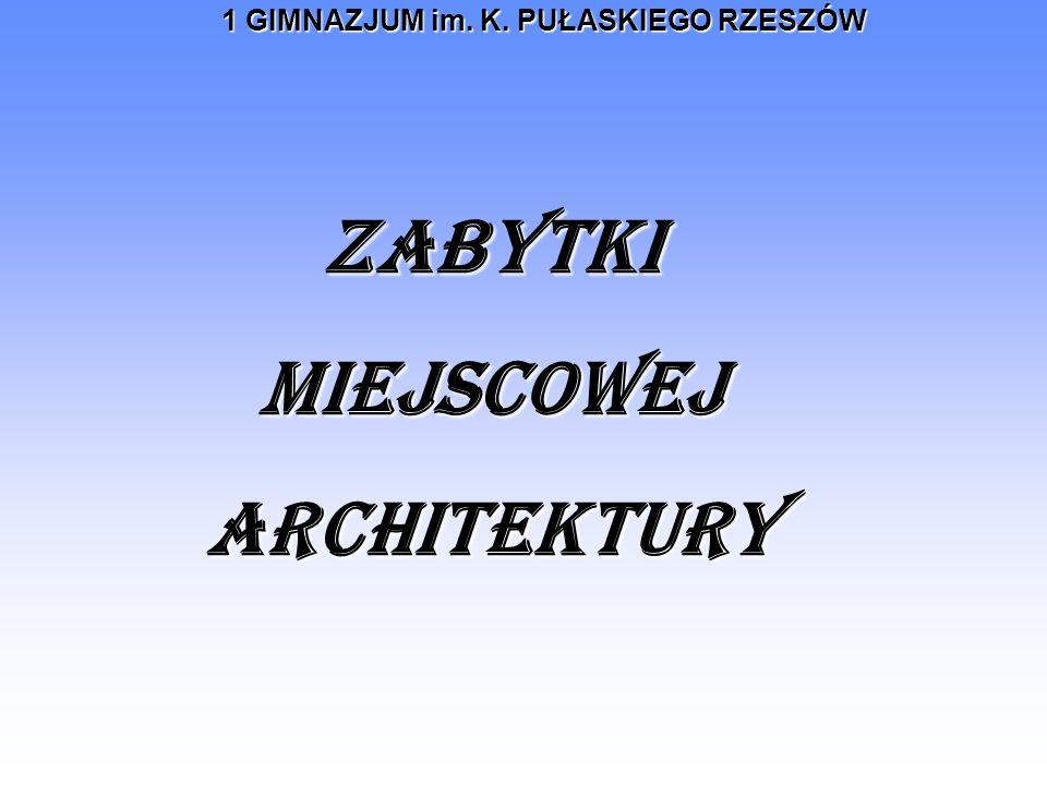 1 GIMNAZJUM im. K. PUŁASKIEGO RZESZÓW ZABYTKI MIEJSCOWEJ ARCHITEKTURY