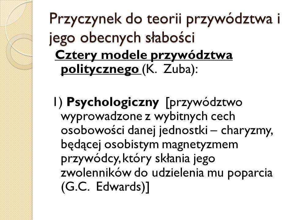 Przyczynek do teorii przywództwa i jego obecnych słabości Cztery modele przywództwa politycznego (K. Zuba): 1) Psychologiczny [przywództwo wyprowadzon