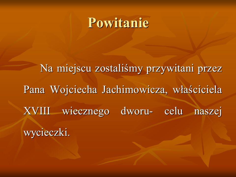 Powitanie Na miejscu zostaliśmy przywitani przez Pana Wojciecha Jachimowicza, właściciela XVIII wiecznego dworu- celu naszej wycieczki. Na miejscu zos