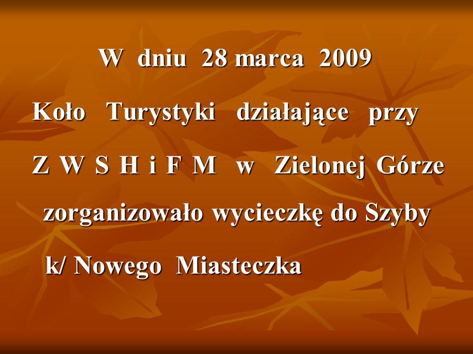 W dniu 28 marca 2009 Koło Turystyki działające przy Koło Turystyki działające przy Z W S H i F M w Zielonej Górze zorganizowało wycieczkę do Szyby Z W