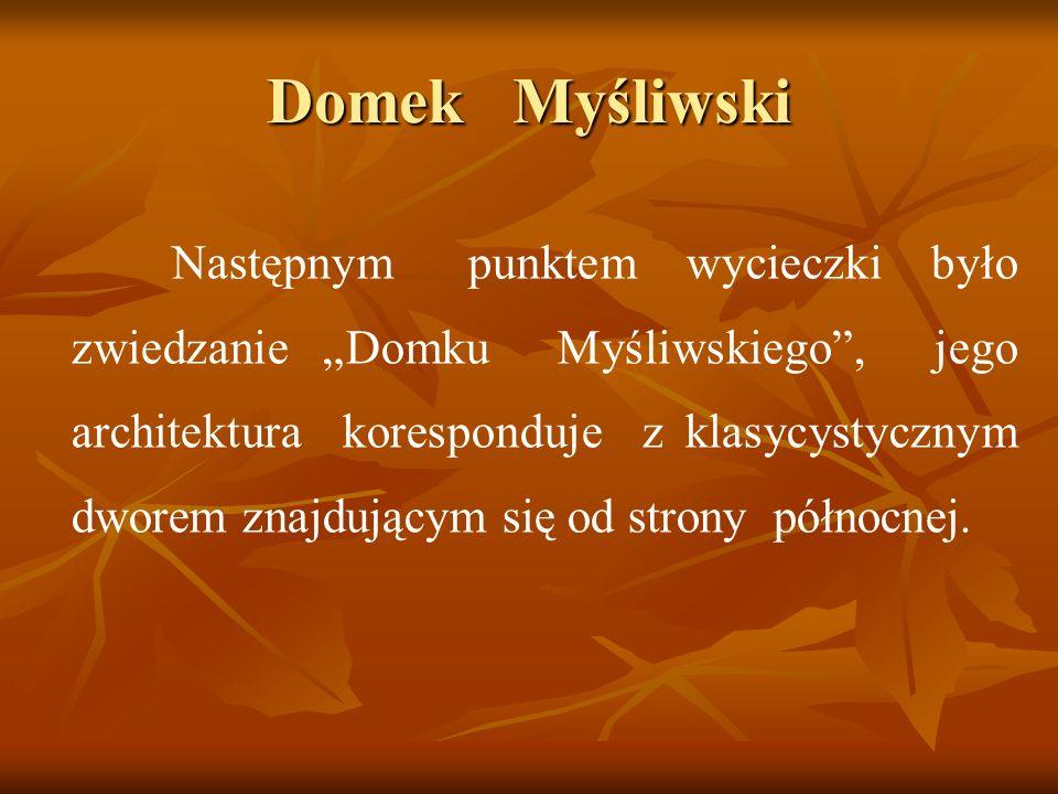 Domek Myśliwski Następnym punktem wycieczki było zwiedzanie Domku Myśliwskiego, jego architektura koresponduje z klasycystycznym dworem znajdującym si