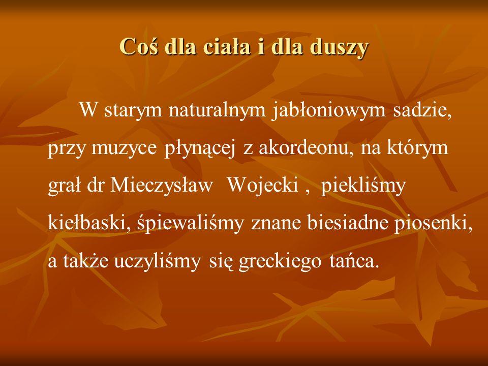 Coś dla ciała i dla duszy W starym naturalnym jabłoniowym sadzie, przy muzyce płynącej z akordeonu, na którym grał dr Mieczysław Wojecki, piekliśmy ki