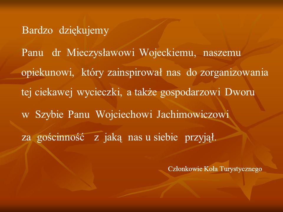 Bardzo dziękujemy Panu dr Mieczysławowi Wojeckiemu, naszemu opiekunowi, który zainspirował nas do zorganizowania tej ciekawej wycieczki, a także gospo