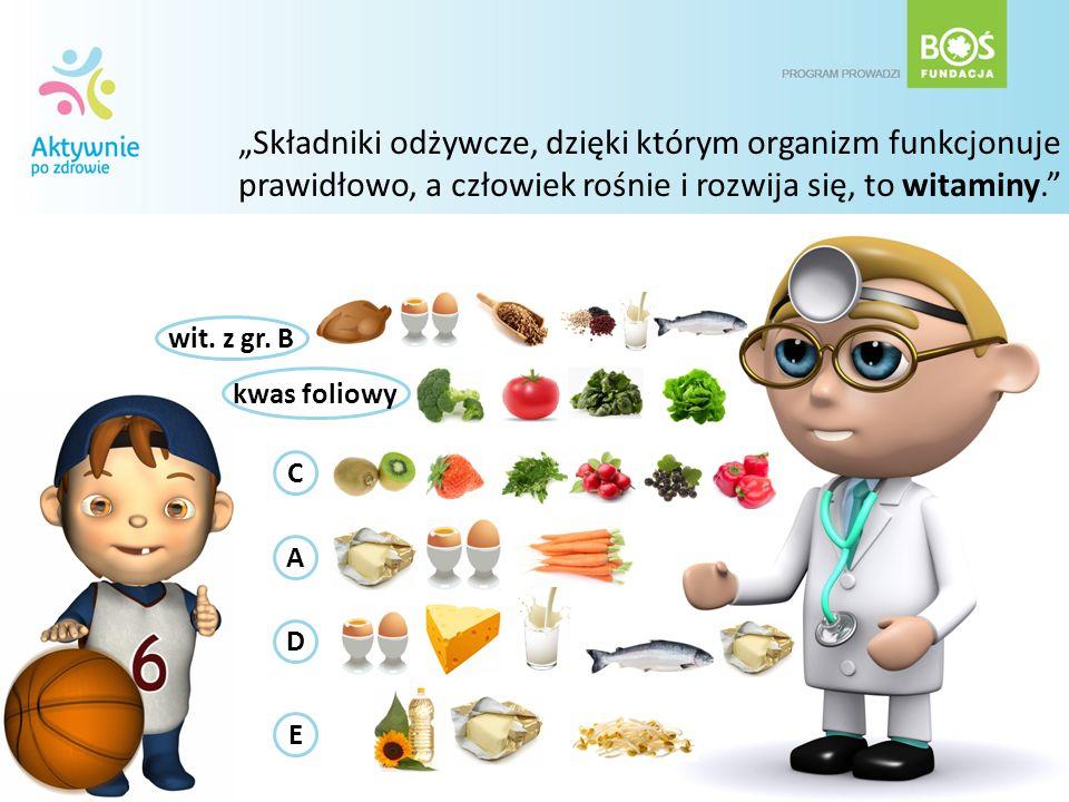 Składniki odżywcze, dzięki którym organizm funkcjonuje prawidłowo, a człowiek rośnie i rozwija się, to witaminy. A wit. z gr. B C D E kwas foliowy