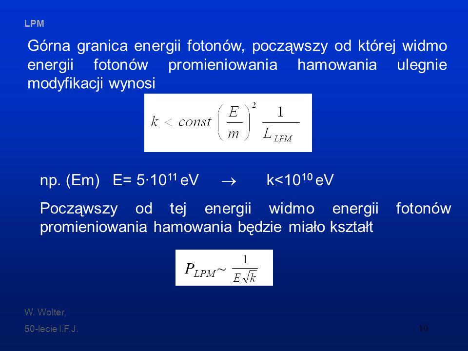 LPM W. Wolter, 50-lecie I.F.J. 10 np. (Em) E= 5·10 11 eV k<10 10 eV Począwszy od tej energii widmo energii fotonów promieniowania hamowania będzie mia