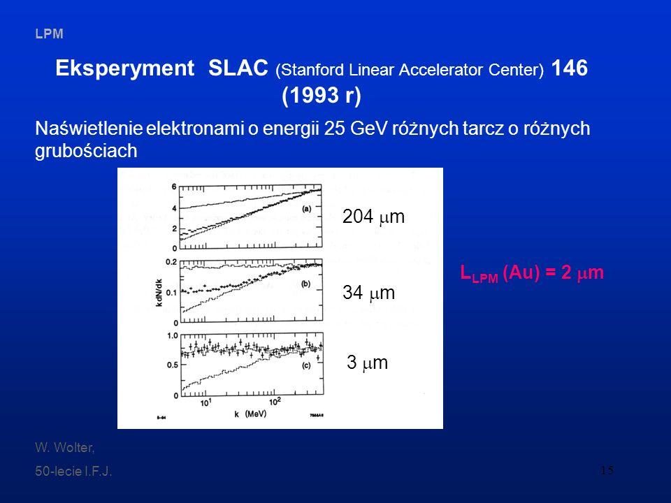 LPM W. Wolter, 50-lecie I.F.J. 15 Eksperyment SLAC (Stanford Linear Accelerator Center) 146 (1993 r) Naświetlenie elektronami o energii 25 GeV różnych