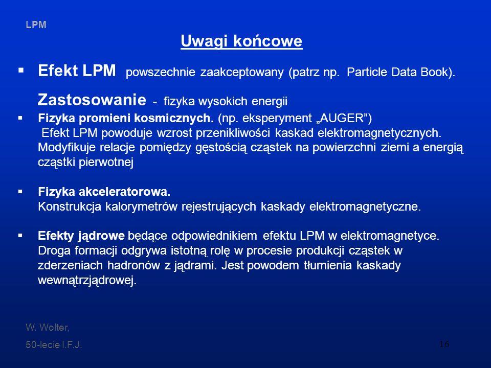 LPM W. Wolter, 50-lecie I.F.J. 16 Uwagi końcowe Efekt LPM powszechnie zaakceptowany (patrz np. Particle Data Book). Zastosowanie - fizyka wysokich ene
