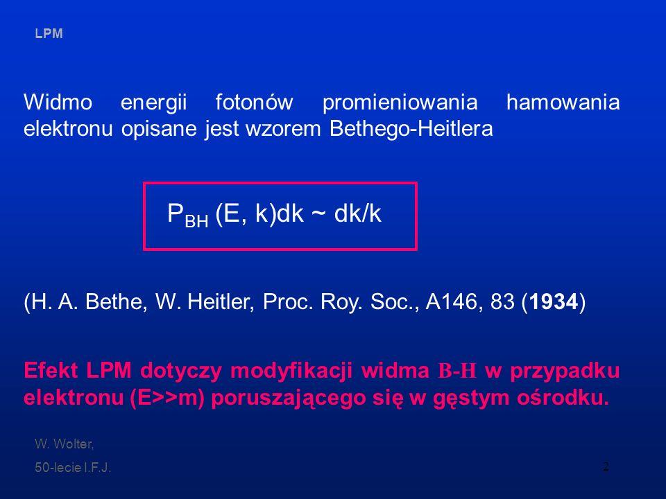 LPM W. Wolter, 50-lecie I.F.J. 2 Widmo energii fotonów promieniowania hamowania elektronu opisane jest wzorem Bethego-Heitlera P BH (E, k)dk ~ dk/k (H