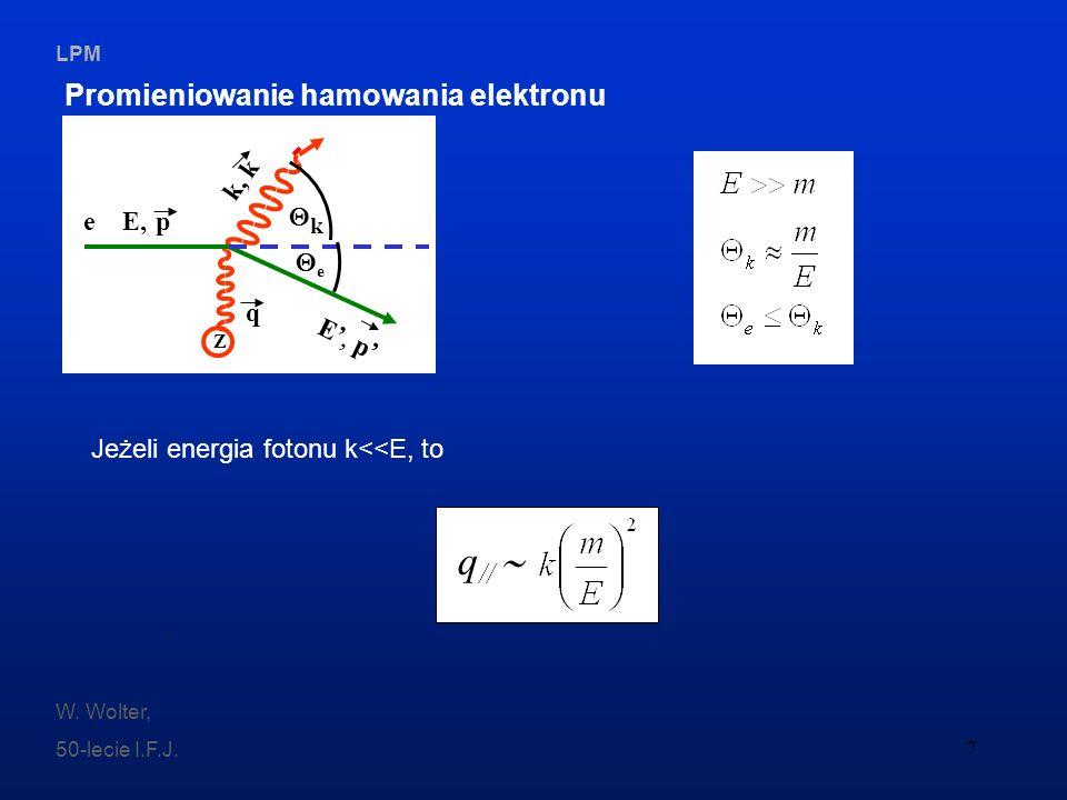LPM W. Wolter, 50-lecie I.F.J. 7 Promieniowanie hamowania elektronu e k q e E, p E, p k, k Z Jeżeli energia fotonu k<<E, to q //