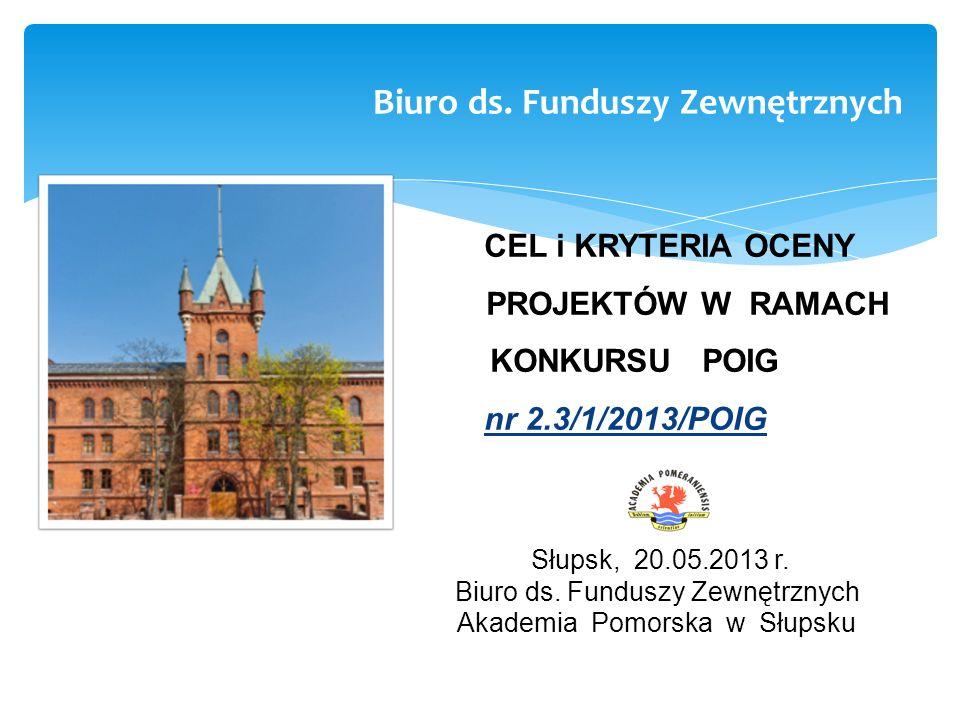 CEL i KRYTERIA OCENY PROJEKTÓW W RAMACH KONKURSU POIG nr 2.3/1/2013/POIG Słupsk, 20.05.2013 r. Biuro ds. Funduszy Zewnętrznych Akademia Pomorska w Słu