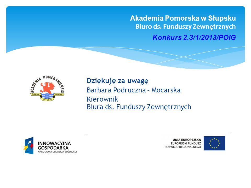 Akademia Pomorska w Słupsku Biuro ds. Funduszy Zewnętrznych Konkurs 2.3/1/2013/POIG Dziękuję za uwagę Barbara Podruczna – Mocarska Kierownik Biura ds.