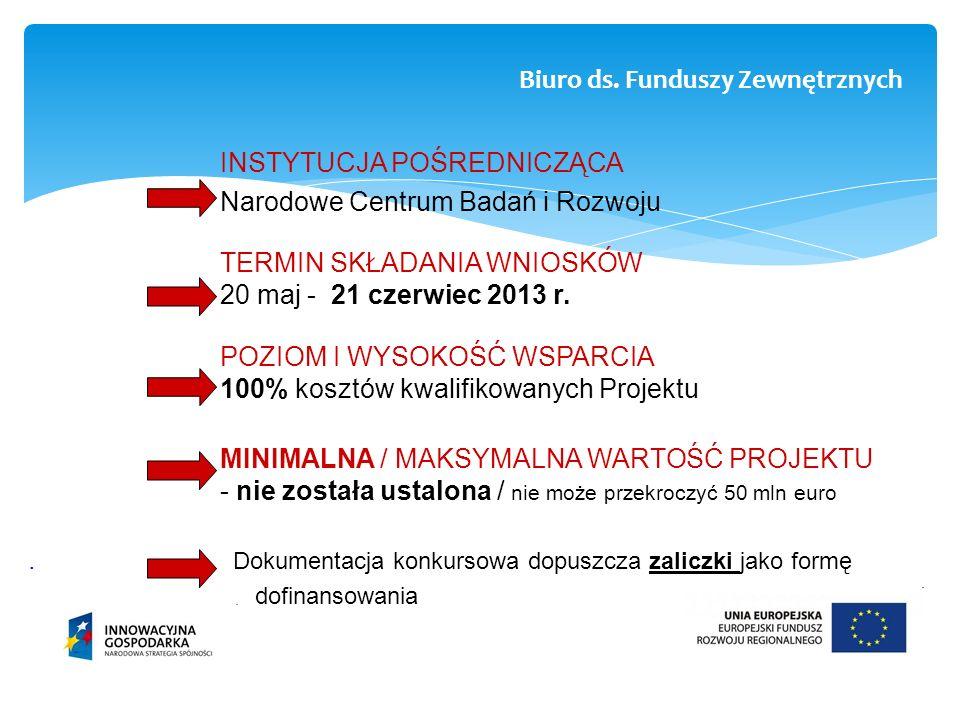 INSTYTUCJA POŚREDNICZĄCA Narodowe Centrum Badań i Rozwoju TERMIN SKŁADANIA WNIOSKÓW 20 maj - 21 czerwiec 2013 r. POZIOM I WYSOKOŚĆ WSPARCIA 100% koszt