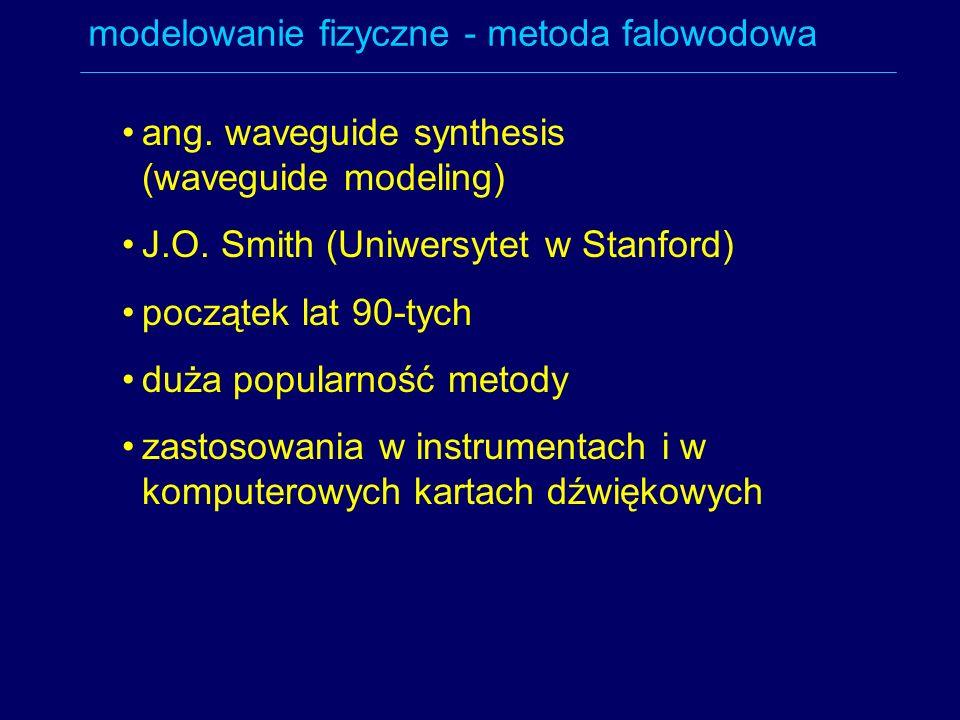 modelowanie fizyczne - metoda falowodowa ang. waveguide synthesis (waveguide modeling) J.O. Smith (Uniwersytet w Stanford) początek lat 90-tych duża p
