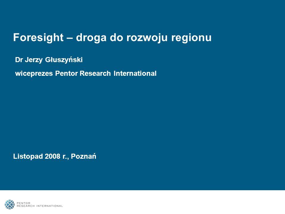 Foresight – droga do rozwoju regionu Dr Jerzy Głuszyński wiceprezes Pentor Research International Listopad 2008 r., Poznań