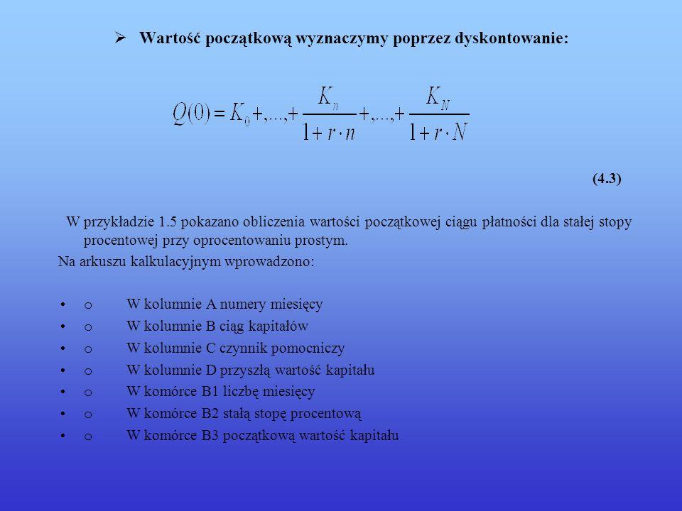 Wartość początkową wyznaczymy poprzez dyskontowanie: (4.3) W przykładzie 1.5 pokazano obliczenia wartości początkowej ciągu płatności dla stałej stopy