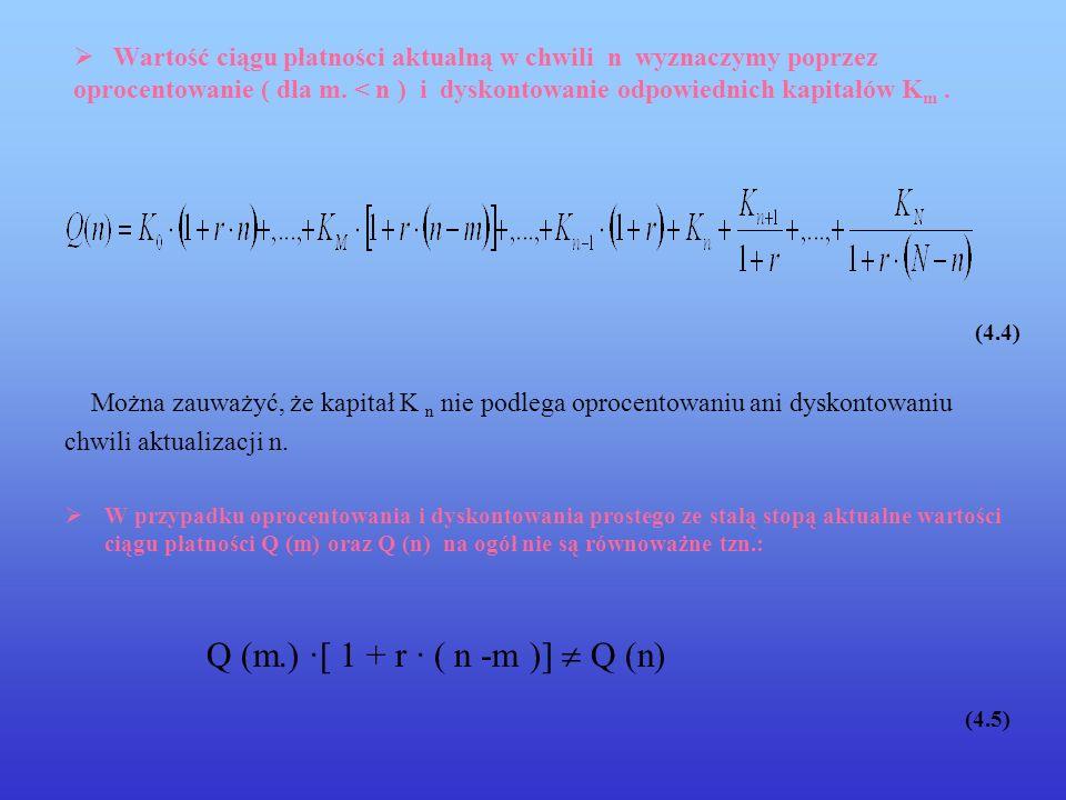 4.2 Oprocentowanie proste - stopa zmienna ciągi płatności Załóżmy, że dane są zmienne stopy procentowe r 1,...,r n,...,r N Wartość końcową ciągu płatności w takim przypadku wyznaczymy poprzez oprocentowanie: Q (N) = K 0 · ( 1+ r 1 +,…,+ r N )+,…,+ K n · (1+ r n+1 +,...,+ r N )+,...,+K N (4.6) Wartość początkowa ciągu płatności jest wyznaczana poprzez dyskontowanie: