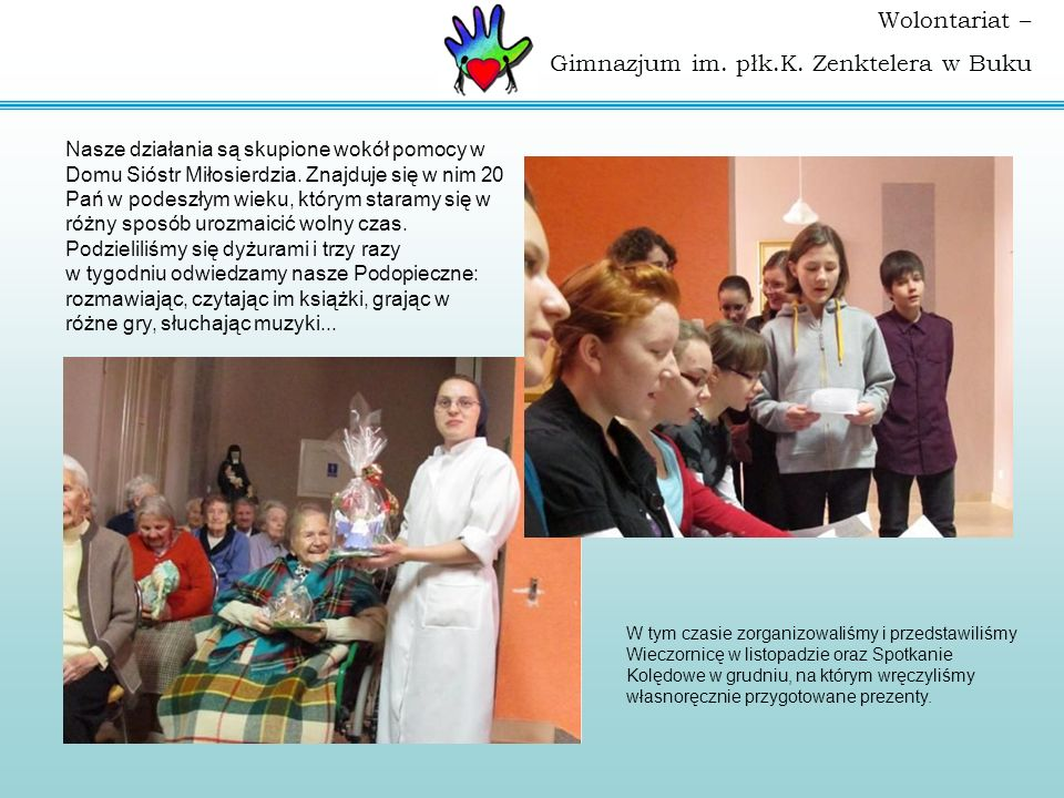 Wolontariat – Gimnazjum im. płk.K. Zenktelera w Buku Nasze działania są skupione wokół pomocy w Domu Sióstr Miłosierdzia. Znajduje się w nim 20 Pań w