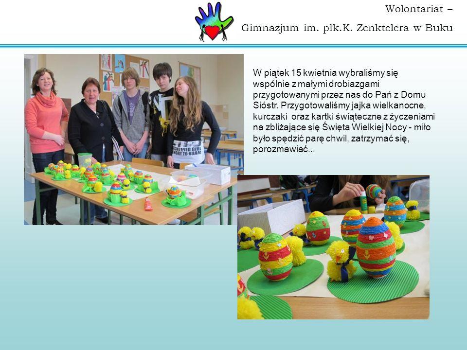 Wolontariat – Gimnazjum im. płk.K. Zenktelera w Buku W piątek 15 kwietnia wybraliśmy się wspólnie z małymi drobiazgami przygotowanymi przez nas do Pań