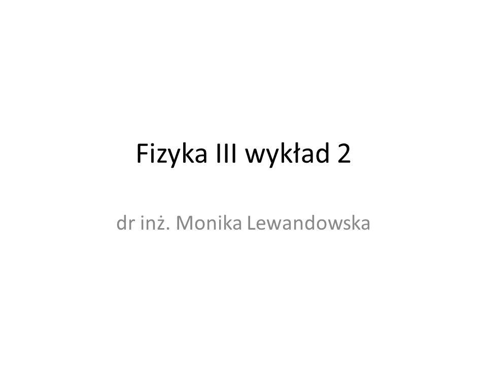 Fizyka III wykład 2 dr inż. Monika Lewandowska