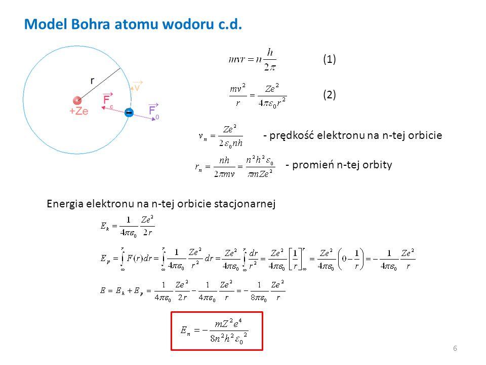 6 Model Bohra atomu wodoru c.d. - prędkość elektronu na n-tej orbicie - promień n-tej orbity Energia elektronu na n-tej orbicie stacjonarnej (1) (2)