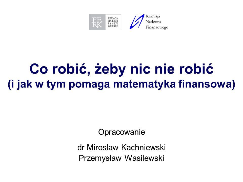 1 Co robić, żeby nic nie robić (i jak w tym pomaga matematyka finansowa) Opracowanie dr Mirosław Kachniewski Przemysław Wasilewski