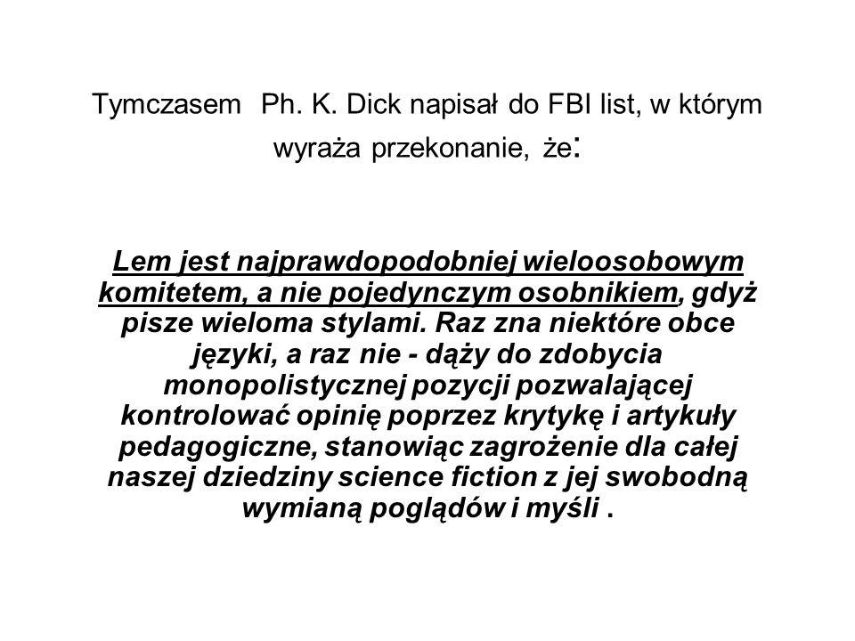 Tymczasem Ph. K. Dick napisał do FBI list, w którym wyraża przekonanie, że : Lem jest najprawdopodobniej wieloosobowym komitetem, a nie pojedynczym os