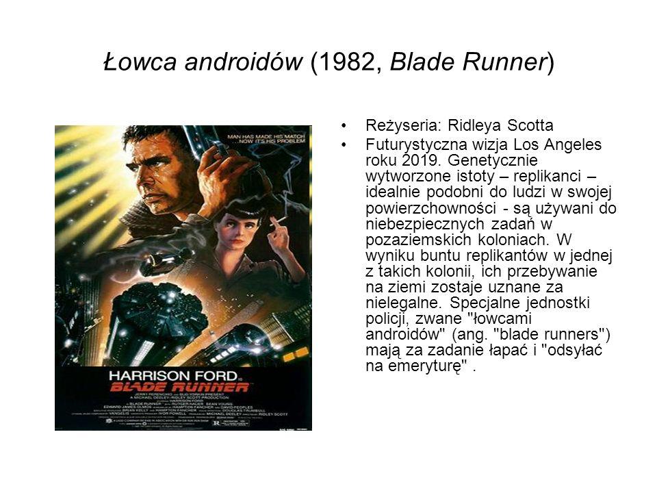 Łowca androidów (1982, Blade Runner) Reżyseria: Ridleya Scotta Futurystyczna wizja Los Angeles roku 2019. Genetycznie wytworzone istoty – replikanci –