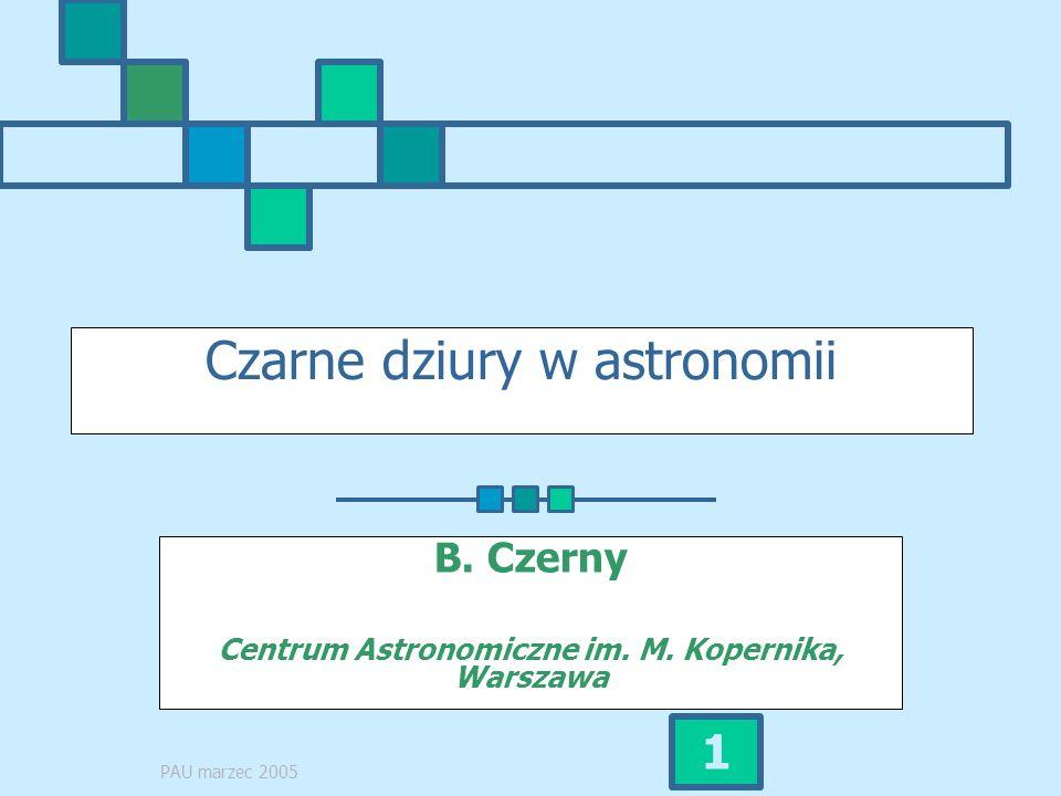 PAU marzec 2005 1 Czarne dziury w astronomii B. Czerny Centrum Astronomiczne im. M. Kopernika, Warszawa
